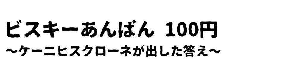 ビスキーあんぱん 100円 ~ケーニヒスクローネが出した答え~