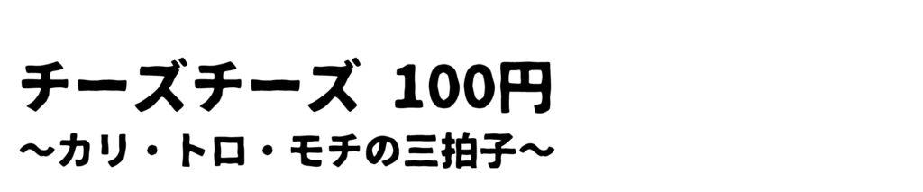 チーズチーズ 100円 ~カリ・トロ・モチの三拍子~